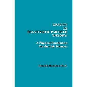 Gravity in Relativistic Particle Theory A Physical Foundation for the Life Sciences von Hamilton Ph. D. & Harold