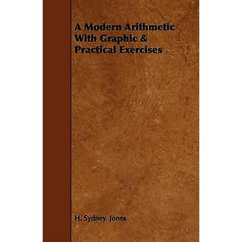 A Modern Arithmetic With Graphic  Practical Exercises by Jones & H. Sydney.