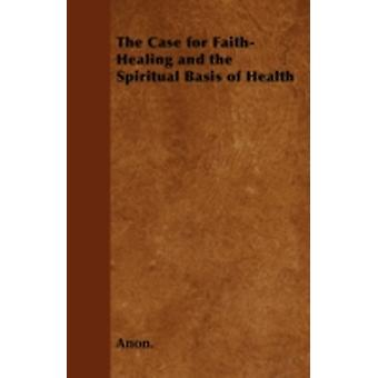 The Case for FaithHealing and the Spiritual Basis of Health by Anon.