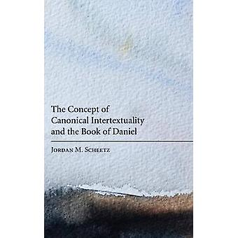 The Concept of Canonical Intertextuality and the Book of Daniel by Scheetz & Jordan M.