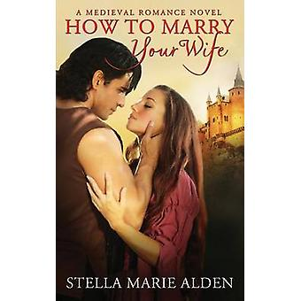 How to Marry Your Wife by Alden & Stella Marie