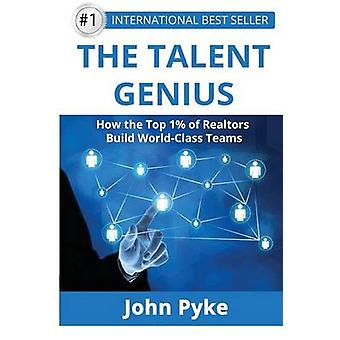 The Talent Genius How The Top 1 of Realtors Build WorldClass Teams by Pyke & John A