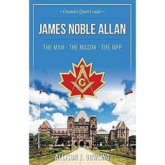 James Noble Allan  The Man  The Mason  The MPP Ontarios quiet leader by Gowling & Allison F