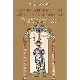 Comparative Edition of the Syriac Gospels Aligning the Old Syriac Sinaiticus Curetonianus Peshitta and Harklean Versions Volume 2 Mark by Kiraz & George Anton