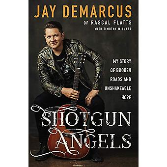 Shotgun Angels - My Story of Broken Roads and Unshakeable Hope by Jay