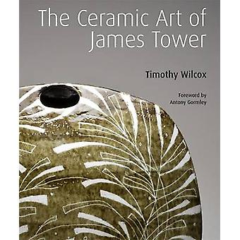 The Ceramic Art of James Tower (New edition) by Timothy Wilcox - Anto