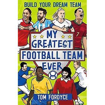 My Greatest Football Team Ever - Build Your Dream Team by Tom Fordyce