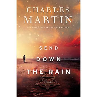 Send Down the Rain  New from the author of The Mountain Between Us and the New York Times bestseller Where the River Ends by Charles Martin