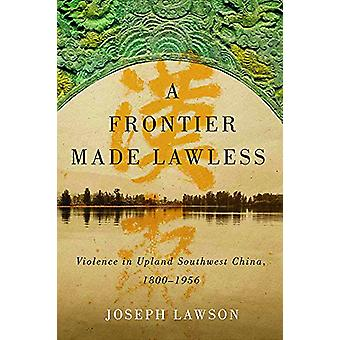 A Frontier Made Lawless - Violence in Upland Southwest China - 1800-19