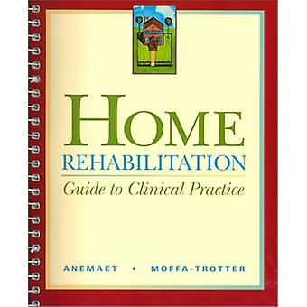 Home Rehabilitation - Guide to Clinical Practice by Wendy K. Anemaet -