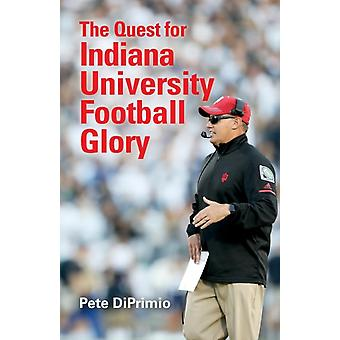 The Quest for Indiana University Football Glory by Pete DiPrimio