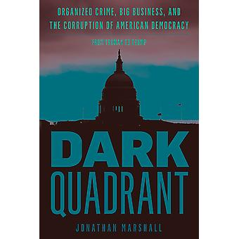 Dark Quadrant Organized Crime Big Business and the Corruption of American Democracy War and Peace Library