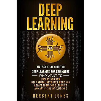 Deep Learning: An Essential� Guide to Deep Learning for Beginners Who Want to Understand How Deep Neural Networks Work and Relate to Machine Learning and Artificial Intelligence