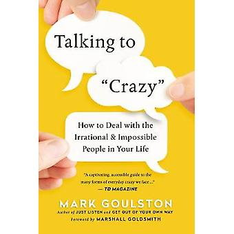 Talking To 'Crazy' - How To Deal With The Irrational And Impossible Pe