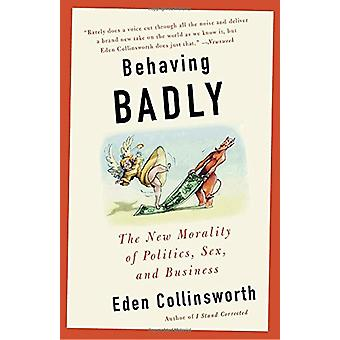 Behaving Badly - The New Morality in Politics - Sex - and Business by