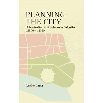 Planning the City - Urbanization and Reform in Calcutta (c. 1800 - c.
