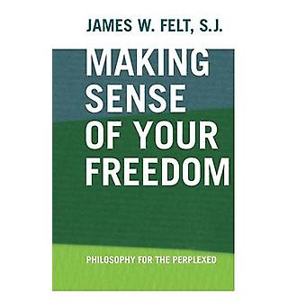 Making Sense of Your Freedom Philosophy for the Perplexed von Felt & S.J. & James W.