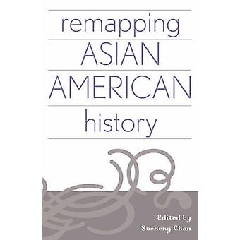 Remapping Asian American History by Edited by Sucheng Chan & Contributions by Allan W Austin & Contributions by Xiaolan Bao & Contributions by Shehong Chen & Contributions by Roland L Guyotte & Contributions by Arthur A Hansen & Contrib