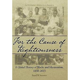 For the Cause of Righteousness A Global History of Blacks and Mormonism 18302013 by Stevenson & Russell W.