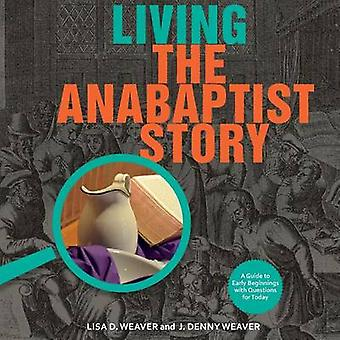Living the Anabaptist Story A Guide to Early Beginnings with Questions for Today by Weaver & Lisa
