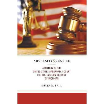 Adversity and Justice A History of the United States Bankruptcy Court for the Eastern District of Michigan by Ball & Kevin M.