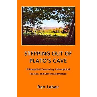 Stepping out of Platos Cave Philosophical Counseling Philosophical Practice and SelfTransformation by Lahav & Ran