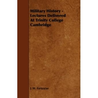 Military History  Lectures Delivered at Trinity College Cambridge by Fortescue & J. W.