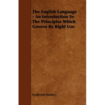 The English Language  An Introduction To The Principles Which Govern Its Right Use by Manley & Frederick