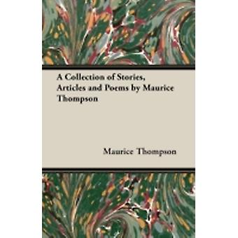 A Collection of Stories Articles and Poems by Maurice Thompson by Thompson & Maurice