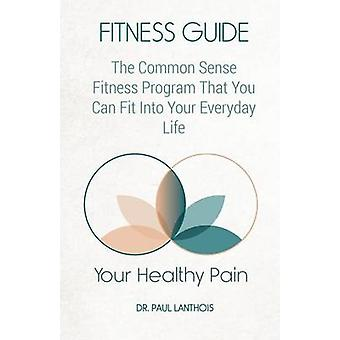 Your Healthy Pain Fitness Guide The Common Sense Fitness Program That You Can Fit Into Your Everyday Life by Lanthois & Dr. Paul