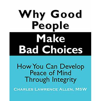 Why Good People Make Bad Choices How You Can Develop Peace of Mind Through Integrity by Allen & Charles Lawrence