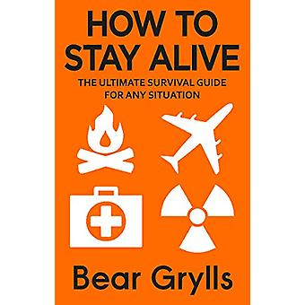 How to Stay Alive - The Ultimate Survival Guide for Any Situation by B