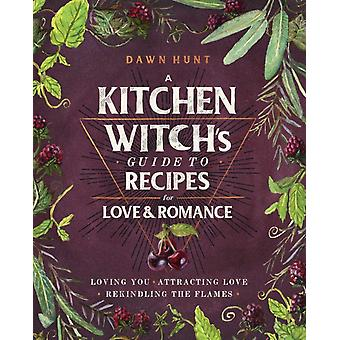 A Kitchen Witchs Guide to Recipes for Love amp Romance  Loving You  Attracting Love  Rekindling the Flames by Dawn Aurora Hunt