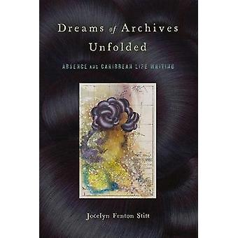 Dreams of Archives Unfolded Absence and Caribbean Life Writing Critical Caribbean Studies