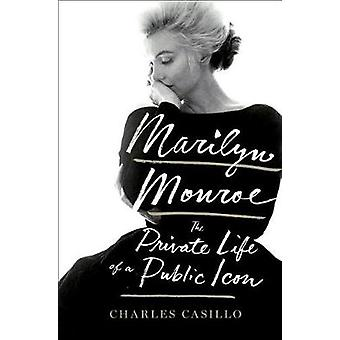 Marilyn Monroe - The Private Life of a Public Icon by Marilyn Monroe -