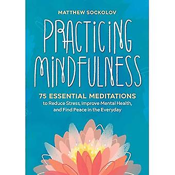 Practicing Mindfulness: 75 Essential Meditations to Reduce Stress, Improve Mental Health, and Find Peace in the Everyday