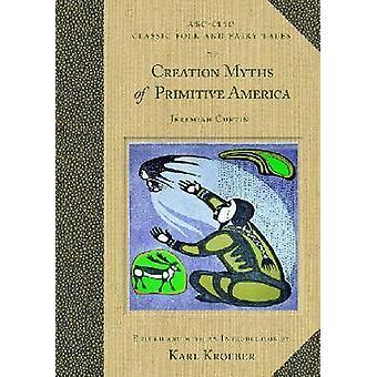 Creation Myths of Primitive America by Kroeber & Karl