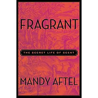 Fragrant - The Secret Life of Scent by Mandy Aftel - 9781594631412 Book