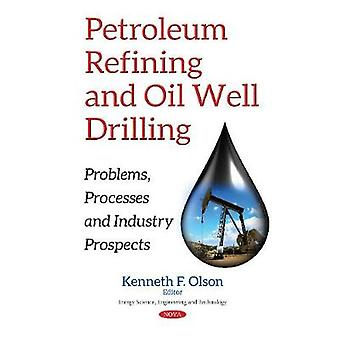 Petroleum Refining amp Oil Well Drilling  Problems Processes amp Industry Prospects by Edited by Kenneth F Olson