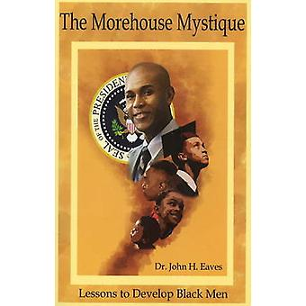 The Morehouse Mystique - Lessons to Develop Black Men by John H. Eaves