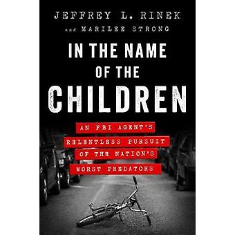 In the Name of the Children - An FBI Agent's Relentless Pursuit of the