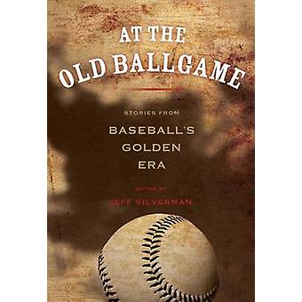 At the Old Ballgame Stories From Baseballs Golden Era First Edition by Silverman & Jeff