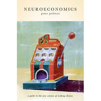 Neuroeconomics A Guide to the New Science of Making Choices by Politser & Peter