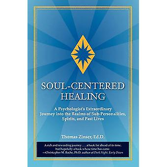 SoulCentered Healing A Psychologists Extraordinary Journey Into the Realms of SubPersonalities Spirits and Past Lives by Zinser & Thomas Joseph