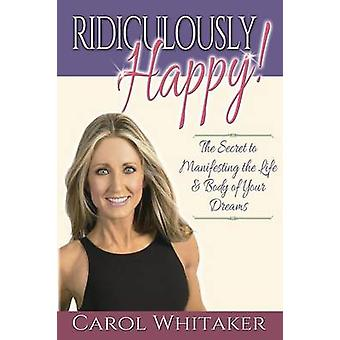 Ridiculously Happy The Secret to Manifesting the Life  Body of Your Dreams by Whitaker & Carol