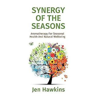 Synergy of the Seasons Aromatherapy For Seasonal Health And Natural Wellbeing by Hawkins & Jen