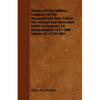 History of the Military Company of the Massachusetts Now Called the Ancient and Honorable Artillery Company of Massachusetts 16371888  Volume II  1 by Roberts & Oliver Ayer