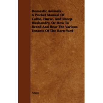 Domestic Animals  A Pocket Manual of Cattle Horse and Sheep Husbandry Or How to Breed and Rear the Various Tenants of the BarnYard by Anon