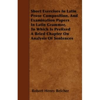 Short Exercises In Latin Prose Composition And Examination Papers In Latin Grammer To Which Is Prefixed A Bried Chapter On Analysis Of Sentences by Belcher & Robert Henry
