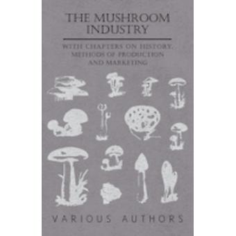 The Mushroom Industry  With Chapters on History Methods of Production and Marketing by Various